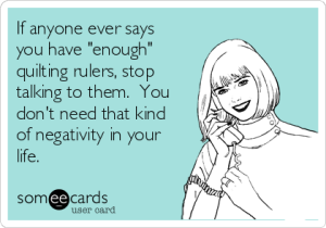 if-anyone-ever-says-you-have-enough-quilting-rulers-stop-talking-to-them-you-dont-need-that-kind-of-negativity-in-your-life-900ba